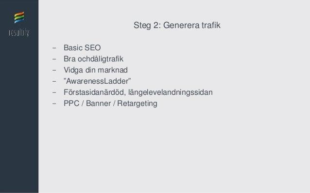"""Steg 2: Generera trafik-   Basic SEO-   Bra ochdåligtrafik-   Vidga din marknad-   """"AwarenessLadder""""-   Förstasidanärdöd, ..."""