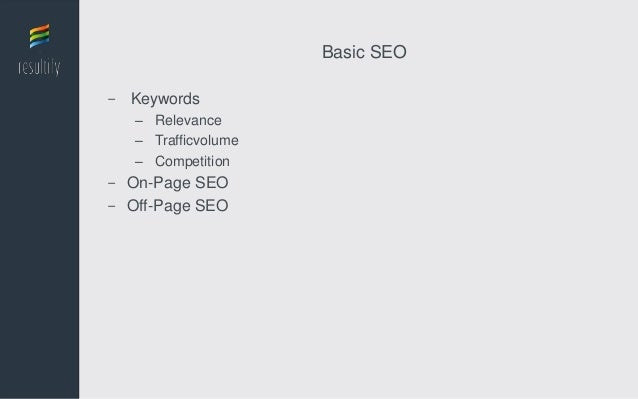 Basic SEO- Keywords   – Relevance   – Trafficvolume   – Competition- On-Page SEO- Off-Page SEO