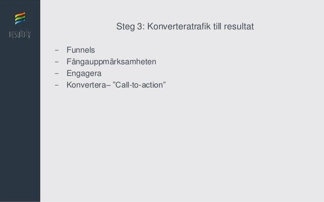"""Steg 3: Konverteratrafik till resultat-   Funnels-   Fångauppmärksamheten-   Engagera-   Konvertera– """"Call-to-action"""""""