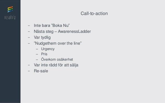"Call-to-action-   Inte bara ""Boka Nu""-   Nästa steg – AwarenessLadder-   Var tydlig-   ""Nudgethem over the line""     – Urg..."