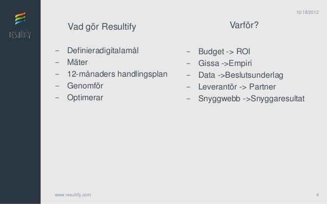 10/18/2012      Vad gör Resultify                     Varför?-    Definieradigitalamål        -   Budget -> ROI-    Mäter ...