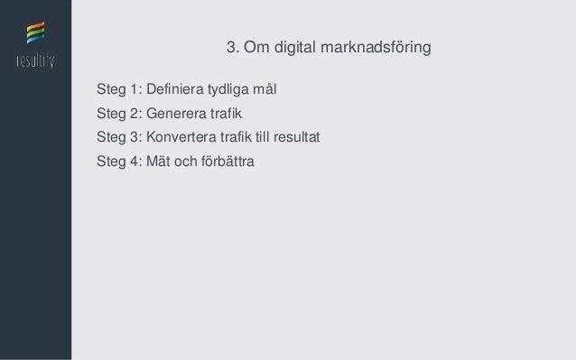3. Om digital marknadsföringSteg 1: Definiera tydliga målSteg 2: Generera trafikSteg 3: Konvertera trafik till resultatSte...