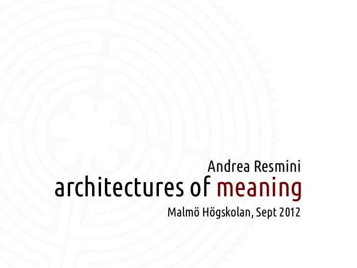 Andrea Resmini    architectures of meaning              Malmö Högskolan, Sept 2012