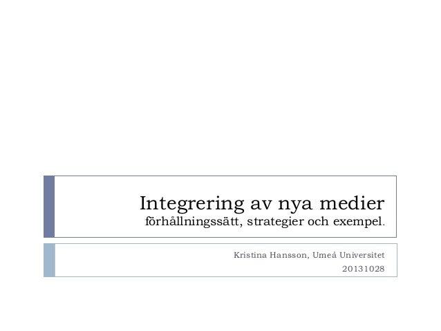 Integrering av nya medier förhållningssätt, strategier och exempel. Kristina Hansson, Umeå Universitet 20131028