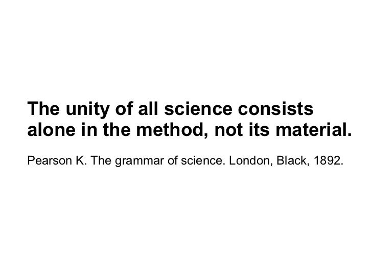 The unity of all science consistsalone in the method, not its material.Pearson K. The grammar of science. London, Black, 1...