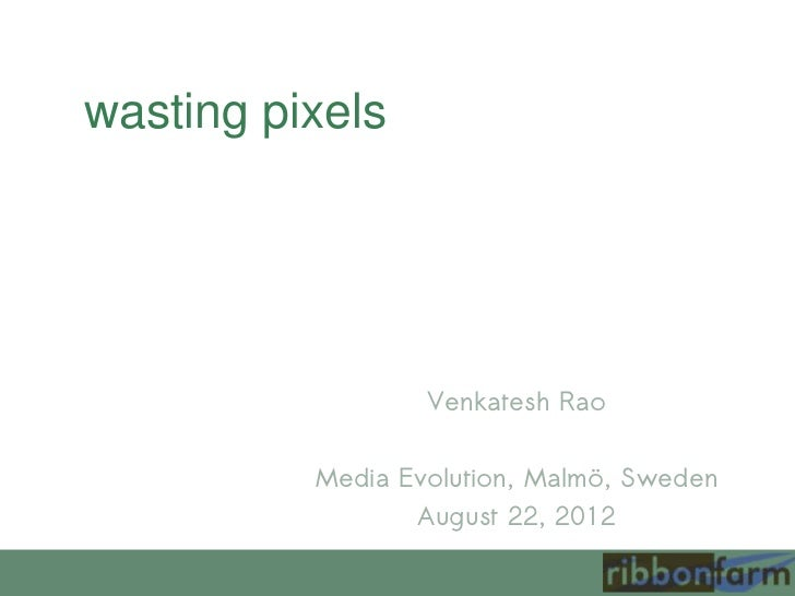 wasting pixels                  Venkatesh Rao          Media Evolution, Malmö, Sweden                 August 22, 2012