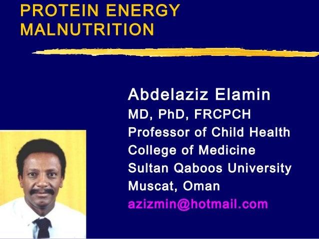 PROTEIN ENERGY MALNUTRITION  Abdelaziz Elamin MD, PhD, FRCPCH Professor of Child Health College of Medicine Sultan Qaboos ...