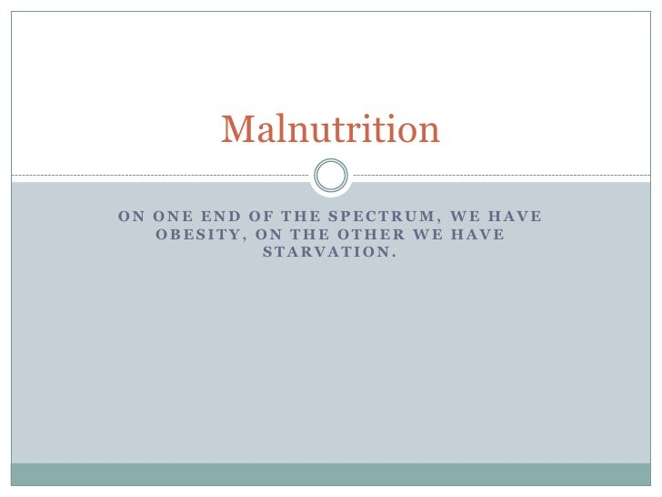 On one end of the spectrum, we have obesity, on the other we have starvation. <br />Malnutrition<br />