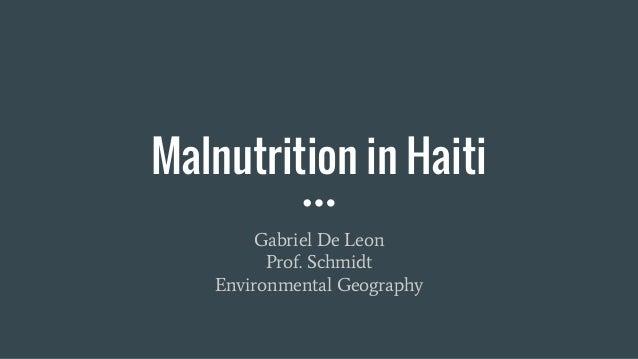 Malnutrition in Haiti Gabriel De Leon Prof. Schmidt Environmental Geography