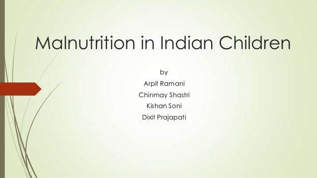 Malnutrition in Indian Children by  Arpit Ramani Chinmay Shastri Kishan Soni Dixit Prajapati