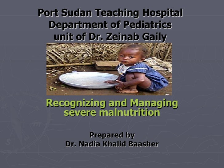 Port Sudan Teaching Hospital Department of Pediatrics unit of Dr. Zeinab Gaily Recognizing and Managing severe malnutritio...