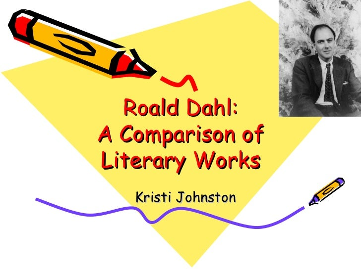 Roald Dahl: A Comparison of Literary Works Kristi Johnston