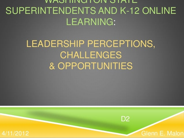 WASHINGTON STATE SUPERINTENDENTS AND K-12 ONLINE LEARNING: LEADERSHIP PERCEPTIONS, CHALLENGES & OPPORTUNITIES Glenn E. Mal...