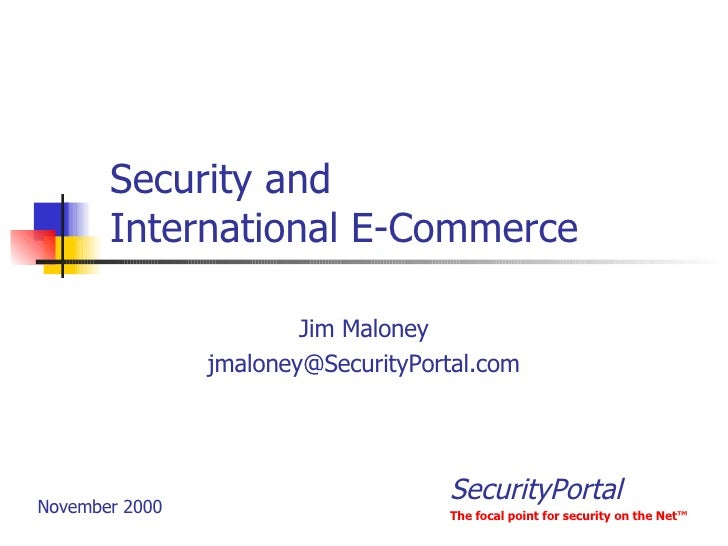 Security and International E-Commerce Jim Maloney [email_address] November 2000 SecurityPortal The focal point for securit...