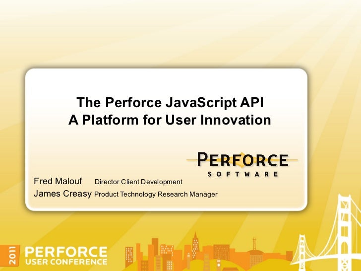 The Perforce JavaScript API         A Platform for User InnovationFred Malouf Director Client DevelopmentJames Creasy Prod...