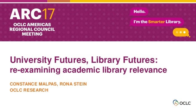 University Futures, Library Futures: re-examining academic library relevance CONSTANCE MALPAS, RONA STEIN OCLC RESEARCH