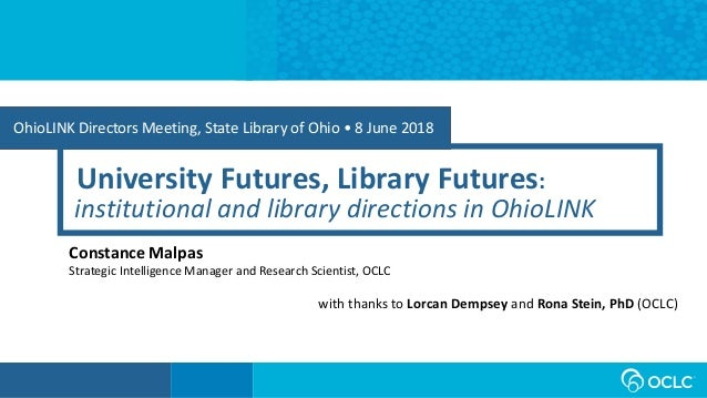 OhioLINK Directors Meeting, State Library of Ohio • 8 June 2018 University Futures, Library Futures: Constance Malpas Stra...