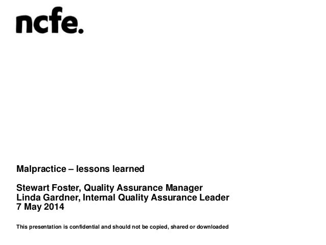 Malpractice – lessons learned Stewart Foster, Quality Assurance Manager Linda Gardner, Internal Quality Assurance Leader 7...