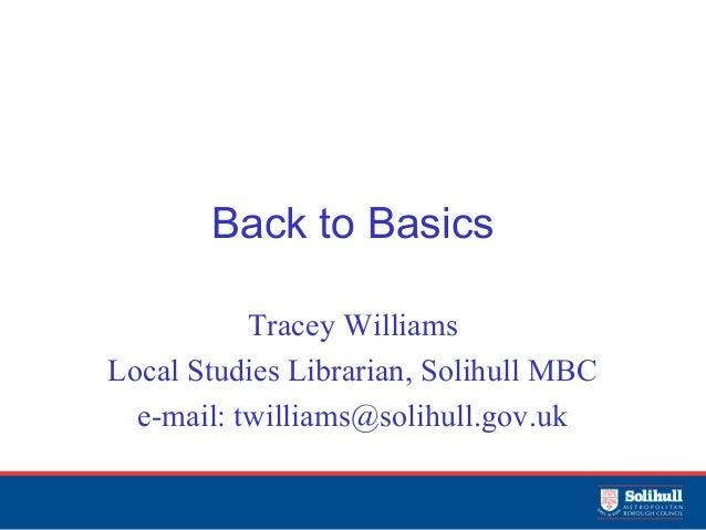 Back to Basics Tracey Williams Local Studies Librarian, Solihull MBC e-mail: twilliams@solihull.gov.uk