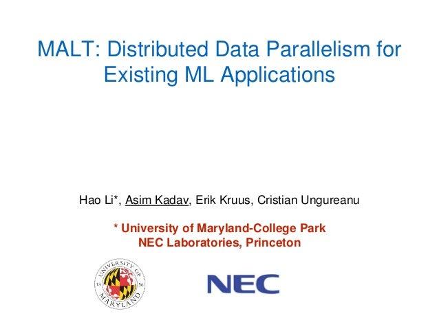 MALT: Distributed Data Parallelism for Existing ML Applications Hao Li*, Asim Kadav, Erik Kruus, Cristian Ungureanu * Univ...
