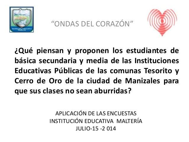 """APLICACIÓN DE LAS ENCUESTAS INSTITUCIÓN EDUCATIVA MALTERÍA JULIO-15 -2 014 """"ONDAS DEL CORAZÓN"""" ¿Qué piensan y proponen los..."""