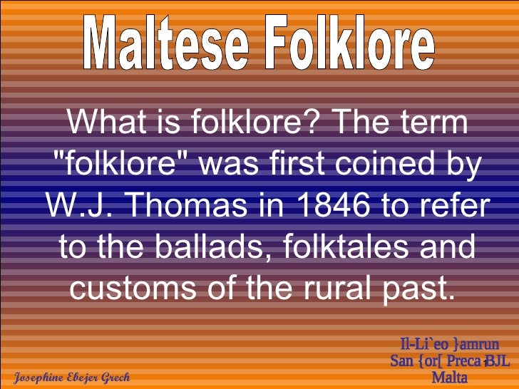"""Maltese Folklore What is folklore? The term """"folklore"""" was first coined by W.J. Thomas in 1846 to refer to the b..."""