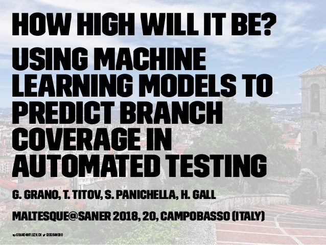 HowHighWillItBe? Using Machine Learning Modelsto PredictBranch Coverage in AutomatedTesting G. Grano,T.Titov, S. Panichell...