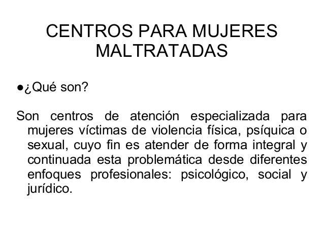 CENTROS PARA MUJERES MALTRATADAS ●¿Qué son? Son centros de atención especializada para mujeres víctimas de violencia físic...