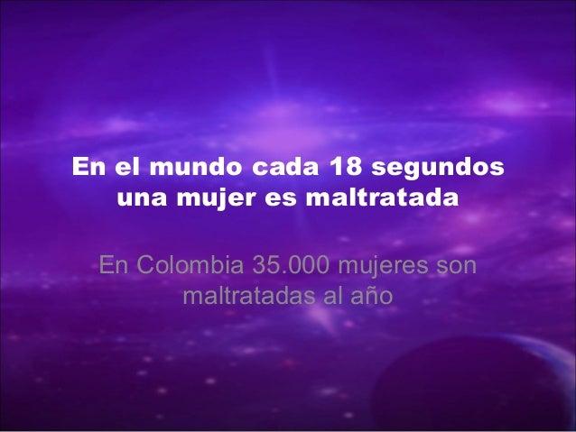 En el mundo cada 18 segundosuna mujer es maltratadaEn Colombia 35.000 mujeres sonmaltratadas al año