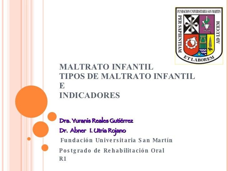 MALTRATO INFANTIL TIPOS DE MALTRATO INFANTIL  E INDICADORES  Dra. Yuranis Reales Gutiérrez Dr.  Abner  I. Utria Rojano Fun...