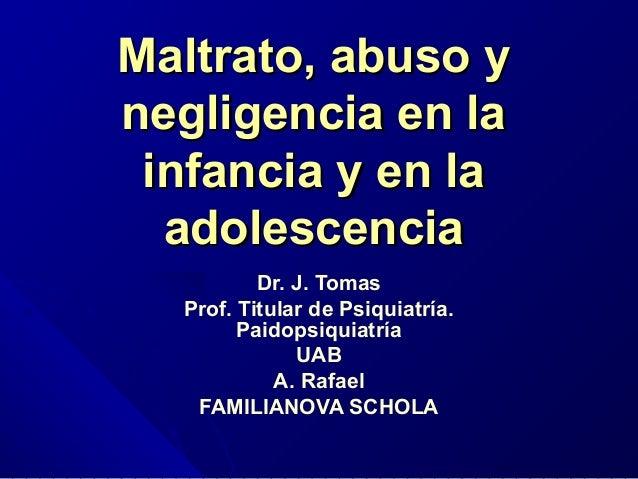 Maltrato, abuso y negligencia en la infancia y en la adolescencia Dr. J. Tomas Prof. Titular de Psiquiatría. Paidopsiquiat...