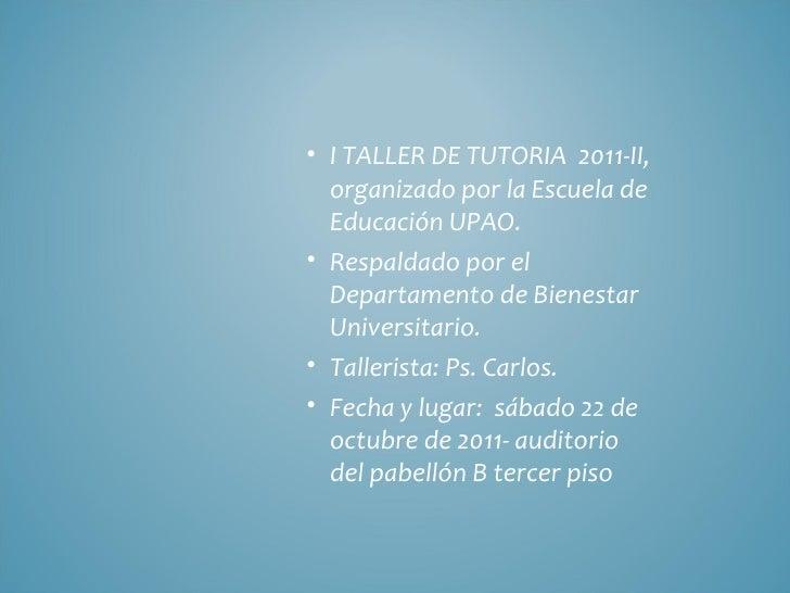 <ul><li>I TALLER DE TUTORIA  2011-II, organizado por la Escuela de Educación UPAO. </li></ul><ul><li>Respaldado por el Dep...
