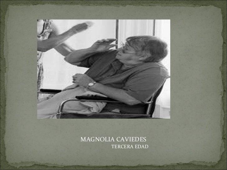 <ul><li>MAGNOLIA CAVIEDES </li></ul><ul><ul><ul><ul><ul><li>TERCERA EDAD </li></ul></ul></ul></ul></ul>