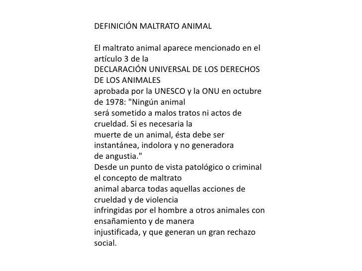 DEFINICIÓN MALTRATO ANIMALEl maltrato animal aparece mencionado en elartículo 3 de laDECLARACIÓN UNIVERSAL DE LOS DERECHOS...