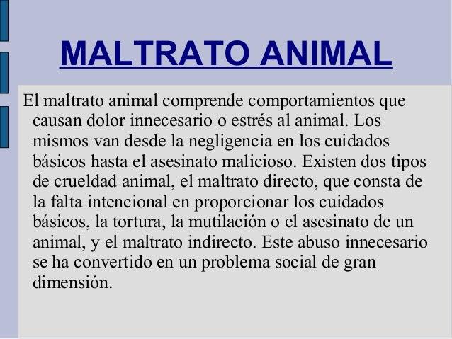 MALTRATO ANIMALEl maltrato animal comprende comportamientos que causan dolor innecesario o estrés al animal. Los mismos va...