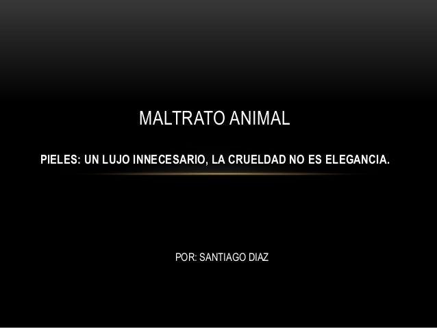 MALTRATO ANIMAL PIELES: UN LUJO INNECESARIO, LA CRUELDAD NO ES ELEGANCIA. POR: SANTIAGO DIAZ