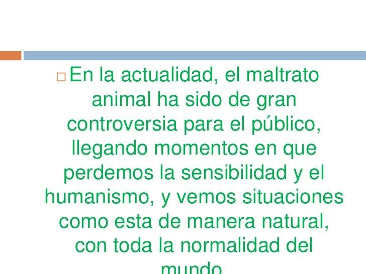 En la actualidad, el maltrato      animal ha sido de gran  controversia para el público,   llegando momentos en que  perd...