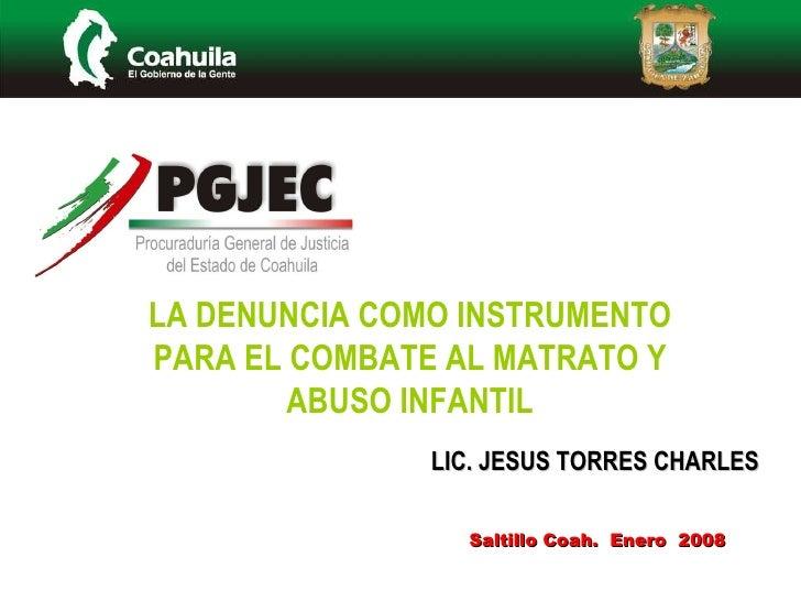 Saltillo Coah.  Enero  2008 LA DENUNCIA COMO INSTRUMENTO PARA EL COMBATE AL MATRATO Y ABUSO INFANTIL LIC. JESUS TORRES CHA...