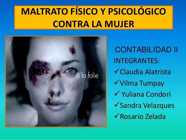MALTRATO FÍSICO Y PSICOLÓGICO CONTRA LA MUJER CONTABILIDAD II INTEGRANTES: Claudia Alatrista Vilma Tumpay  Yuliana Cond...