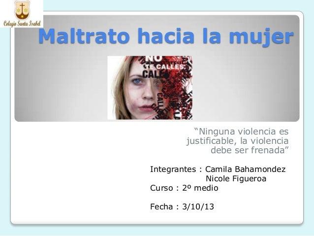 """Maltrato hacia la mujer """"Ninguna violencia es justificable, la violencia debe ser frenada"""" Integrantes : Camila Bahamondez..."""