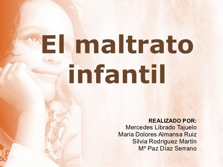 El maltrato infantil REALIZADO POR: Mercedes Librado Tajuelo Maria Dolores Almansa Ruiz Silvia Rodriguez Martín Mº Paz Día...