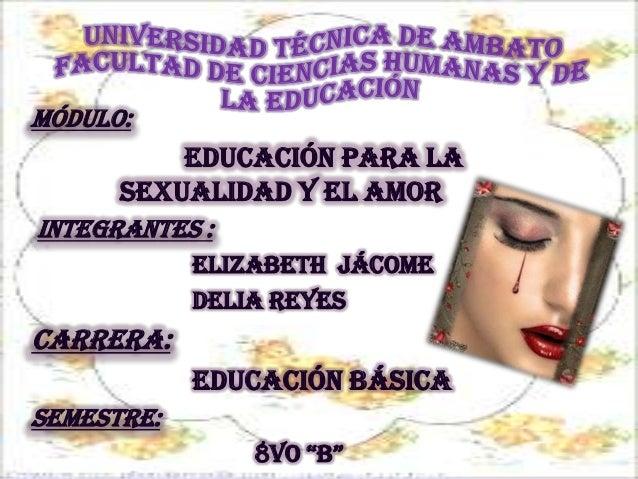 MÓDULO:          Educación para la      sexualidad y el amorINTEGRANTES :            Elizabeth Jácome            Delia Rey...