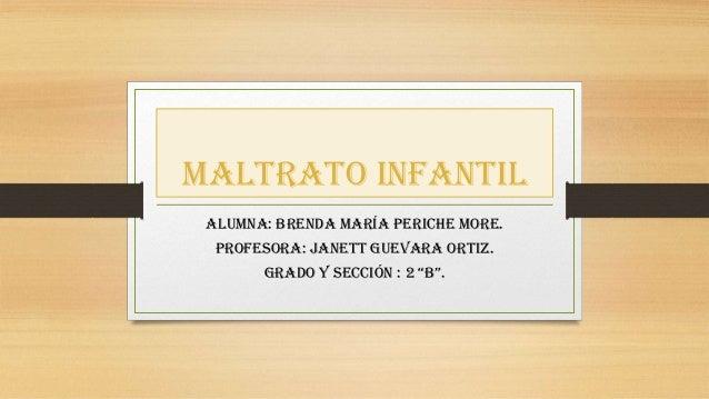 """Maltrato infantil Alumna: Brenda maría periche more. Profesora: janett Guevara Ortiz. Grado y sección : 2 """"B""""."""