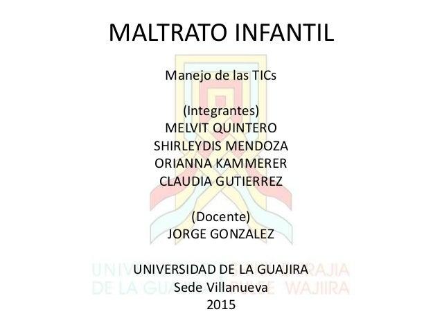MALTRATO INFANTIL Manejo de las TICs (Integrantes) MELVIT QUINTERO SHIRLEYDIS MENDOZA ORIANNA KAMMERER CLAUDIA GUTIERREZ (...