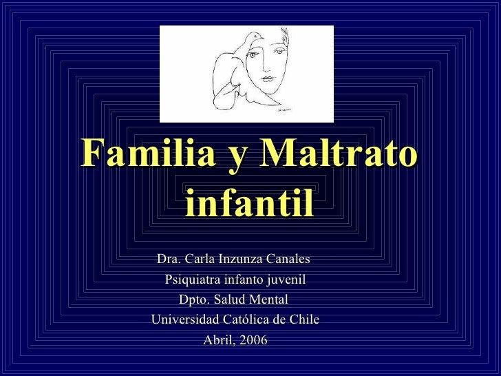 Familia y Maltrato infantil Dra. Carla Inzunza Canales  Psiquiatra infanto juvenil Dpto. Salud Mental  Universidad Cat óli...