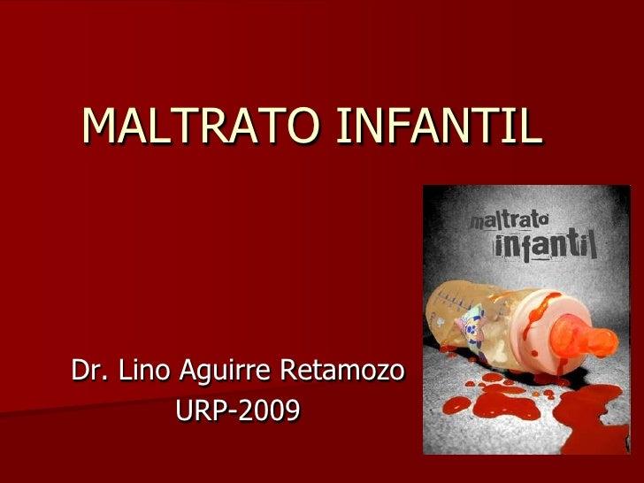 MALTRATO INFANTIL<br />Dr. Lino Aguirre Retamozo<br />URP-2009<br />