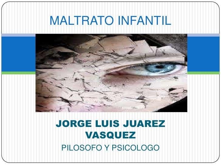 MALTRATO INFANTILJORGE LUIS JUAREZ    VASQUEZ PILOSOFO Y PSICOLOGO