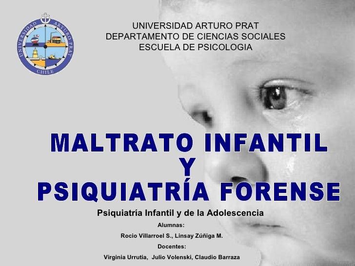 UNIVERSIDAD ARTURO PRAT DEPARTAMENTO DE CIENCIAS SOCIALES ESCUELA DE PSICOLOGIA MALTRATO INFANTIL  Y  PSIQUIATRÍA FORENSE ...