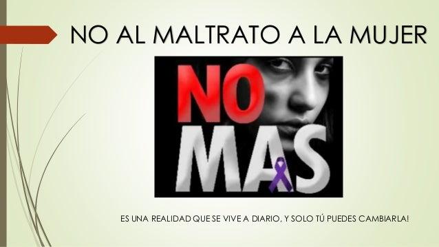 NO AL MALTRATO A LA MUJER  ES UNA REALIDAD QUE SE VIVE A DIARIO, Y SOLO TÚ PUEDES CAMBIARLA!