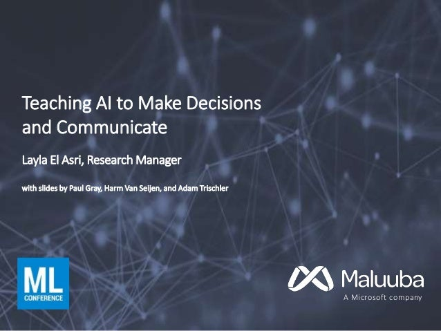 A Microsoft company Teaching AI to Make Decisions and Communicate Layla El Asri, Research Manager with slides by Paul Gray...